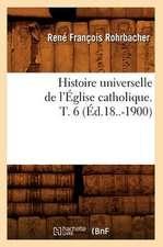 Histoire Universelle de L'Eglise Catholique. T. 6 (Ed.18..-1900)