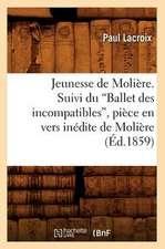 Jeunesse de Moliere. Suivi Du Ballet Des Incompatibles, Piece En Vers Inedite de Moliere