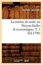 La Cuisine de Sante, Ou Moyens Faciles & Economiques. T. 1 (Ed.1790)