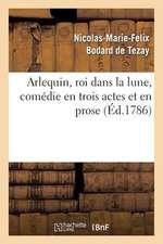 Arlequin, Roi Dans La Lune, Comedie En Trois Actes Et En Prose
