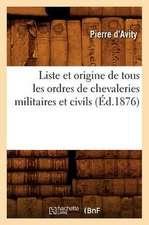 Liste Et Origine de Tous Les Ordres de Chevaleries Militaires Et Civils (Ed.1876)