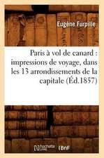 Paris a Vol de Canard:  Impressions de Voyage, Dans Les 13 Arrondissements de La Capitale (Ed.1857)