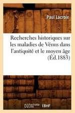 Recherches Historiques Sur Les Maladies de Venus Dans L'Antiquite Et Le Moyen Age (Ed.1883)
