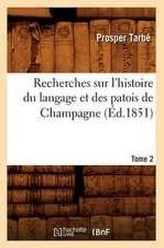 Recherches Sur L'Histoire Du Langage Et Des Patois de Champagne. Tome 2