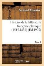 Histoire de La Litterature Francaise Classique (1515-1830). Tome 1