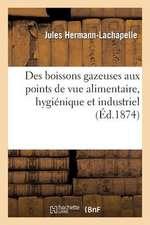 Des Boissons Gazeuses Aux Points de Vue Alimentaire, Hygienique Et Industriel (Ed.1874)