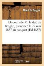 Discours de M. Le Duc de Broglie, Prononce Le 27 Mai 1887 Au Banquet Des Membres