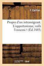 Propos D'Un Intransigeant. L'Opportunisme, Voila L'Ennemi !