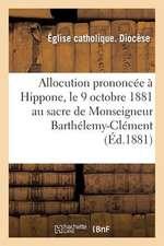 Allocution Prononcee a Hippone, Le 9 Octobre 1881 Au Sacre de Monseigneur Barthelemy-Clement:  Combes Eveque D'Hippone & de Constantine