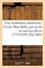 Une Institutrice Chretienne. Vie de Mme Ralle, Par Un de Ses Anciens Eleves (1779-1859)