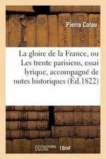 La Gloire de La France, Ou Les Trente Parisiens, Essai Lyrique, Accompagne de Notes Historiques