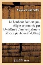 Le Bonheur Domestique, Elegie Couronnee Par L'Academie D'Amiens, Dans Sa Seance Publique