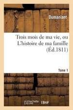 Trois Mois de Ma Vie, Ou L'Histoire de Ma Famille. Tome 1