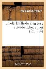 Papiole, La Fille Du Jongleur; Suivi de Echec Au Roi