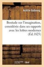 Boutade Sur L'Imagination, Consideree Dans Ses Rapports Avec Les Lettres Modernes