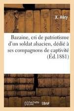 Bazaine, Cri de Patriotisme D'Un Soldat Alsacien, Dedie a Ses Compagnons de Captivite