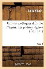 Oeuvres Poetiques D'Emile Negrin. Tome 3, Les Poesies Legeres