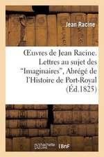 Oeuvres de Jean Racine. Lettres Au Sujet Des 'Imaginaires', Abrege de L'Histoire de Port-Royal