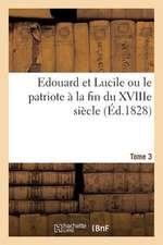 Edouard Et Lucile Ou Le Patriote a la Fin Du Xviiie Siecle (Ed.1828) Tome 3