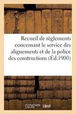Recueil de Reglements Concernant Le Service Des Alignements Et de La Police Des Constructions (1900):  Dans La Ville de Paris, Dresse Sous La Direction