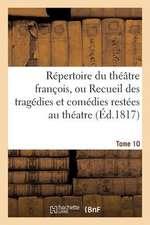 Repertoire Du Theatre Franc?ois, Tragedies Et Comedies Restees Au Theatre (Ed.1817) Tome 10:  Depuis Rotrou, Pour Faire Suite Aux Editions In-Octavo de