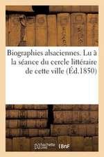 Biographies Alsaciennes. Lu a la Seance Du Cercle Litteraire de Cette Ville, Le 1er Avril 1850