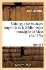 Catalogue Des Ouvrages Imprimes de La Bibliotheque Municipale de Metz. Fascicule 4