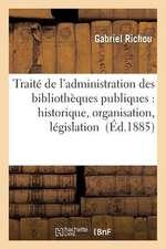 Traite de L'Administration Des Bibliotheques Publiques:  Historique, Organisation, Legislation