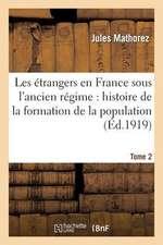 Les Etrangers En France Sous L'Ancien Regime. Tome 2:  Histoire de La Formation de La Population Francaise