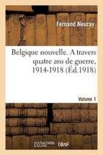 Belgique Nouvelle. a Travers Quatre ANS de Guerre, 1914-1918. Vol. 1