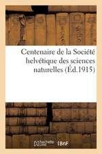 Centenaire de La Societe Helvetique Des Sciences Naturelles:  Reunis Par La Commission Historique Instituee A L'Occas