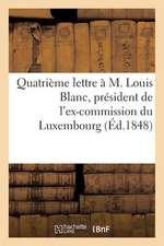Quatrieme Lettre A M. Louis Blanc, President de L'Ex-Commission Du Luxembourg