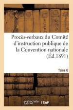 Proces-Verbaux Du Comite D'Instruction Publique de La Convention Nationale. Tome 6