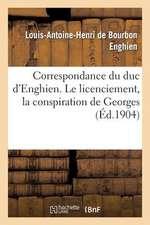 Correspondance Du Duc D'Enghien (1801-1804) Et Documents Sur Son Enlevement Et Sa Mort:  Le Licenciement, La Conspiration de Georges