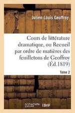 Cours de Litterature Dramatique, Ou Recueil Par Ordre de Matieres Des Feuilletons de Geoffroy. T. 2