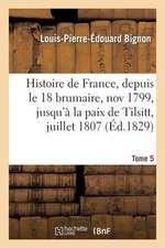 Histoire de France, Depuis Le 18 Brumaire, Nov1799, Jusqu'a La Paix de Tilsitt, Juillet 1807. T. 5