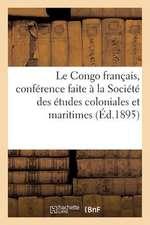 Le Congo Francais, Conference Faite a la Societe Des Etudes Coloniales Et Maritimes:  , Dans La Seance D'Assemblee Generale Du 8 Mars 1893