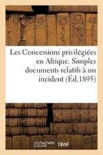 Les Concessions Privilegiees En Afrique. Simples Documents Relatifs a Un Incident de Colonisation:  Au Congo Francais