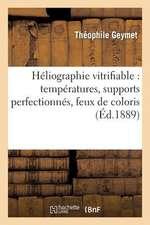Heliographie Vitrifiable:  Temperatures, Supports Perfectionnes, Feux de Coloris