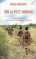 Sur La Piste Indigene: Voyage Initiatique a la Rencontre Des Peuples Premiers