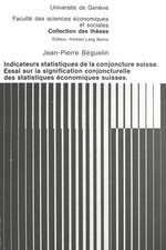 Indicateurs Statistiques de La Conjoncture Suisse. Essai Sur La Signification Conjoncturelle Des Statistiques Economiques Suisses