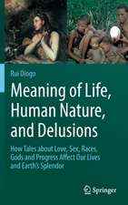 Meaning of Life, Human Nature, and Delusions: How Tales about Love, Sex, Races, Gods and Progress Affect Our Lives and Earth's Splendor