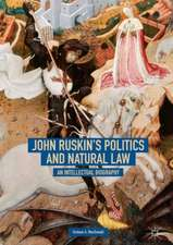 John Ruskin's Politics and Natural Law: An Intellectual Biography