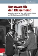Knastware Fur Den Klassenfeind:  Haftlingsarbeit in Der Ddr, Der Ost-West-Handel Und Die Staatssicherheit (1970-1989)