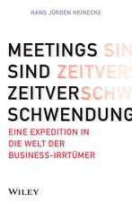 Meetings sind Zeitverschwendung: Eine Expedition in die Welt der Business–Irrtümer