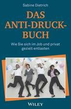 Das Anti–Druck–Buch: Wie Sie sich im Job und privat gezielt entlasten