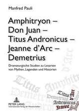 Amphitryon - Don Juan - Titus Andronicus - Jeanne D'Arc - Demetrius:  Dramaturgische Studien Zu Lesarten Von Mythen, Legenden Und Historien