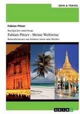 Backpacker unterwegs: Fabian Pitzer - Meine Weltreise: Reiseabenteuer aus Arabien, Asien und Mexiko
