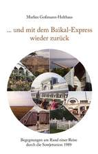 ... Und Mit Dem Baikal-Express Wieder Zuruck:  The Immeasurable Equation. the Collected Poetry and Prose