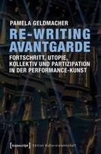 Re-Writing Avantgarde: Fortschritt, Utopie, Kollektiv und Partizipation in der Performance-Kunst: Fortschritt, Utopie, Kollektiv und Partizipation in der Performance-Kunst